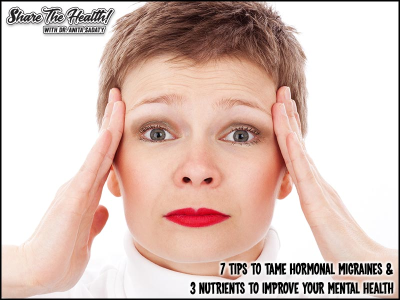 7 Tips To Tame Hormonal Migraines & 3 Nutrients To Improve Your Mental Health